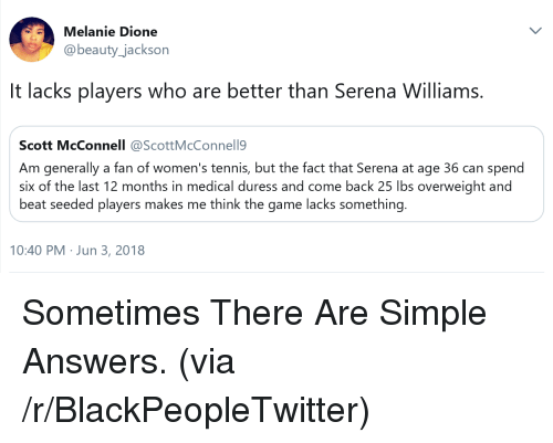 lacks: Melanie Dione  @beauty_jackson  It lacks players who are better than Serena Williams.  Scott McConnell @ScottMcConnell9  Am generally a fan of women's tennis, but the fact that Serena at age 36 can spend  six of the last 12 months in medical duress and come back 25 lbs overweight and  beat seeded players makes me think the game lacks something.  10:40 PM Jun 3, 2018 <p>Sometimes There Are Simple Answers. (via /r/BlackPeopleTwitter)</p>