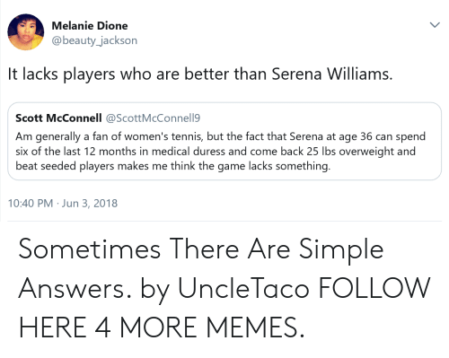 lacks: Melanie Dione  @beauty_jackson  It lacks players who are better than Serena Williams.  Scott McConnell @ScottMcConnell9  Am generally a fan of women's tennis, but the fact that Serena at age 36 can spend  six of the last 12 months in medical duress and come back 25 lbs overweight and  beat seeded players makes me think the game lacks something.  10:40 PM Jun 3, 2018 Sometimes There Are Simple Answers. by UncleTaco FOLLOW HERE 4 MORE MEMES.