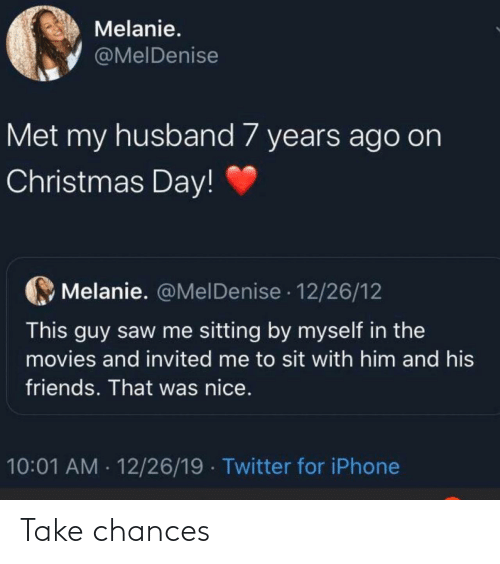 Sit: Melanie.  @MelDenise  Met my husband 7 years ago on  Christmas Day!  Melanie. @MelDenise · 12/26/12  This guy saw me sitting by myself in the  movies and invited me to sit with him and his  friends. That was nice.  10:01 AM · 12/26/19  Twitter for iPhone Take chances