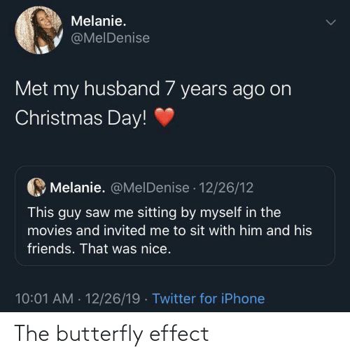 Sit: Melanie.  @MelDenise  Met my husband 7 years ago on  Christmas Day!  Melanie. @MelDenise · 12/26/12  This guy saw me sitting by myself in the  movies and invited me to sit with him and his  friends. That was nice.  10:01 AM - 12/26/19 · Twitter for iPhone The butterfly effect