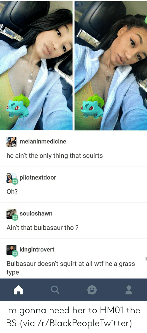 bulbasaur: melaninmedicine  he ain't the only thing that squirts  pilotnextdoor  Oh?  souloshawn  Ain't that bulbasaur tho?  kingintrovert  Bulbasaur doesn't squirt at all wtf he a grass  type Im gonna need her to HM01 the BS (via /r/BlackPeopleTwitter)