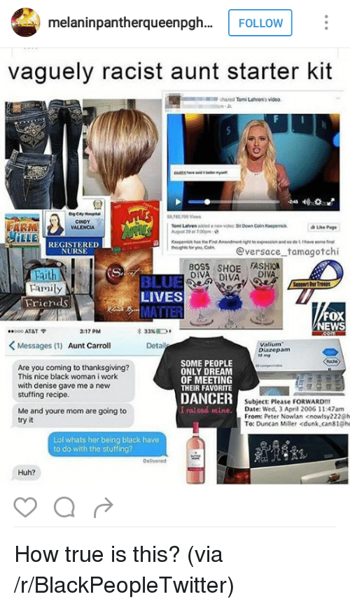 registered nurse: melaninpantherqueenpgh..  vaguely racist aunt starter kit  shared Tomi Lahren's video  回!  9782 700 Vews  CINDY  VALENCIA  Ton Latven added  new video St Down Coin Kaeperok  Page  LLE  REGISTERED  NURSE  o Cn @versace tamagotchi  BOSS SHOE FASHION  DIVA DIVA  Faith  Family  BLUE  LIVES  Friends  FOX  EWS  *000 AT&T  3:17 PM  33%D,  Messages (1) Aunt Carroll  Valium  Diazepam  to mg  Are you coming to thanksgiving?  This nice black woman i work  with denise gave me a new  stuffing recipe.  SOME PEOPLE  ONLY DREAM  OF MEETING  THEIR FAVORITE  DANCER  I raised mine.  Subject: Please FORWARD!  Date: Wed, 3 April 2006 11:47am  From: Peter Nowlan <nowlsy222@h  Me and youre mom are going to  try it  To: Duncan Miller <dunk,cans1@he  Lol whats her being black have  to do with the stuffing?  Delivered  Huh? <p>How true is this? (via /r/BlackPeopleTwitter)</p>