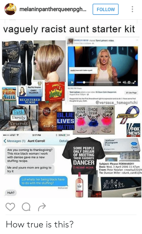 registered nurse: melaninpantherqueenpgh..  vaguely racist aunt starter kit  shared Tomi Lahren's video  回!  9782 700 Vews  CINDY  VALENCIA  Ton Latven added  new video St Down Coin Kaeperok  Page  LLE  REGISTERED  NURSE  o Cn @versace tamagotchi  BOSS SHOE FASHION  DIVA DIVA  Faith  Family  BLUE  LIVES  Friends  FOX  EWS  *000 AT&T  3:17 PM  33%D,  Messages (1) Aunt Carroll  Valium  Diazepam  to mg  Are you coming to thanksgiving?  This nice black woman i work  with denise gave me a new  stuffing recipe.  SOME PEOPLE  ONLY DREAM  OF MEETING  THEIR FAVORITE  DANCER  I raised mine.  Subject: Please FORWARD!  Date: Wed, 3 April 2006 11:47am  From: Peter Nowlan <nowlsy222@h  Me and youre mom are going to  try it  To: Duncan Miller <dunk,cans1@he  Lol whats her being black have  to do with the stuffing?  Delivered  Huh? How true is this?