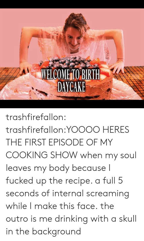 This Face: MELCOMETO BIRITH  DAYCAKE trashfirefallon:  trashfirefallon:YOOOO HERES THE FIRST EPISODE OF MY COOKING SHOW when my soul leaves my body because I fucked up the recipe. a full 5 seconds of internal screaming while I make this face.the outro is me drinking with a skull in the background