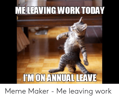 MELEAVING WORK TODAY IMON ANNUAL LEAVE Meme Maker - Me