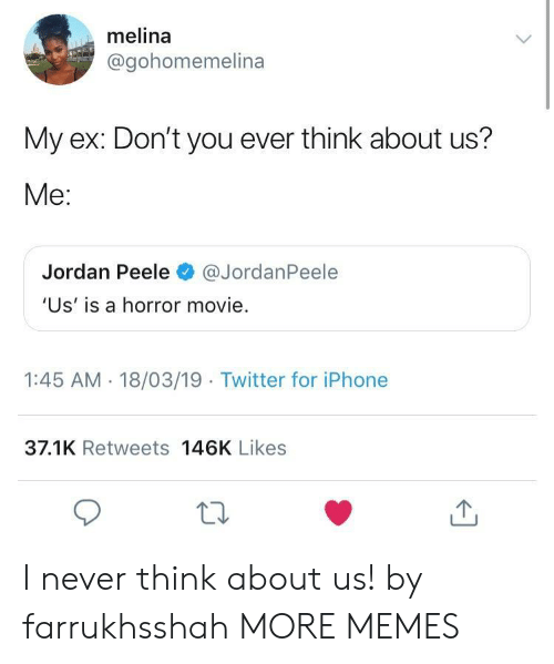 Jordan Peele: melina  @gohomemelina  My ex: Don't you ever think about us?  Me:  Jordan Peele@JordanPeele  'Us' is a horror movie.  1:45 AM - 18/03/19 Twitter for iPhone  37.1K Retweets 146K Likes I never think about us! by farrukhsshah MORE MEMES