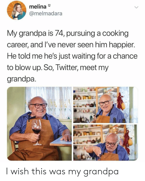 Twitter, Grandpa, and Never: melina  @melmadara  My grandpa is 74, pursuing a cooking  career, and I've never seen him happier.  He told me he's just waiting for a chance  to blow up. So, Twitter, meet my  grandpa I wish this was my grandpa