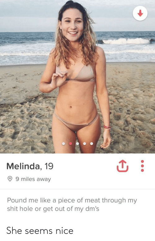 meat: Melinda, 19  O 9 miles away  Pound me like a piece of meat through my  shit hole or get out of my dm's She seems nice
