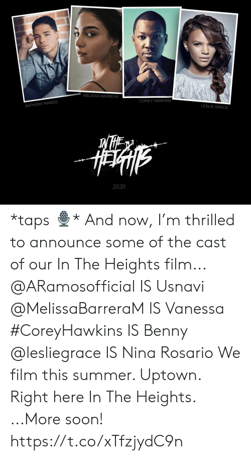 Rosario: MELISSA BARRERA  COREY HAWKINS  ANTHONY RAMOS  LESLIE GRACE  2020 *taps 🎙* And now, I'm thrilled to announce some of the cast of our In The Heights film... @ARamosofficial IS Usnavi @MelissaBarreraM IS Vanessa #CoreyHawkins IS Benny  @lesliegrace IS Nina Rosario  We film this summer. Uptown. Right here In The Heights.  ...More soon! https://t.co/xTfzjydC9n