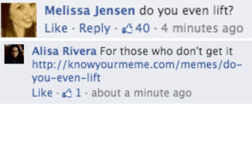 knowyourmeme: Melissa Jensen do you even lift?  Like Reply 40 4 minutes ago   สุโ  Alisa Rivera For those who don't get it  http://knowyourmeme.com/memes/do-  you-even-lift  Like 41 about a minute ago