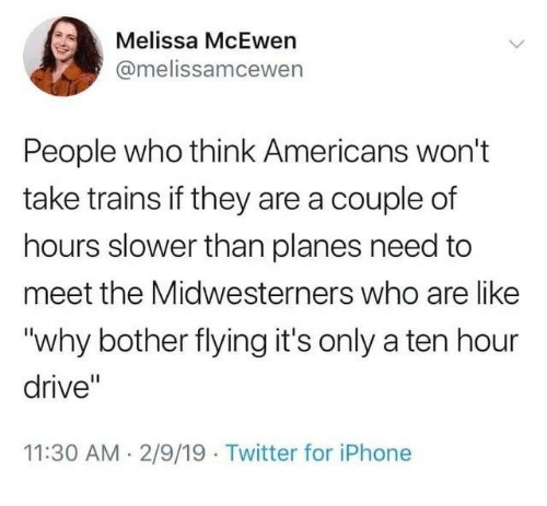 """Meet The: Melissa McEwen  @melissamcewen  People who think Americans won't  take trains if they are a couple of  hours slower than planes need to  meet the Midwesterners who are like  """"why bother flying it's only a ten hour  drive""""  11:30 AM 2/9/19 Twitter for iPhone"""