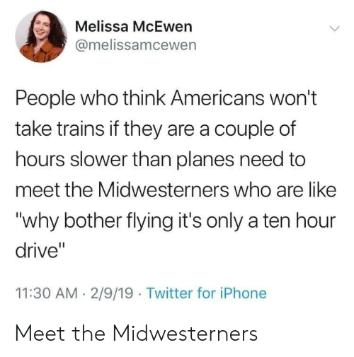 """trains: Melissa McEwen  @melissamcewen  People who think Americans won't  take trains if they are a couple of  hours slower than planes need to  meet the Midwesterners who are like  """"why bother flying it's only a ten hour  drive""""  11:30 AM. 2/9/19 Twitter for iPhone Meet the Midwesterners"""