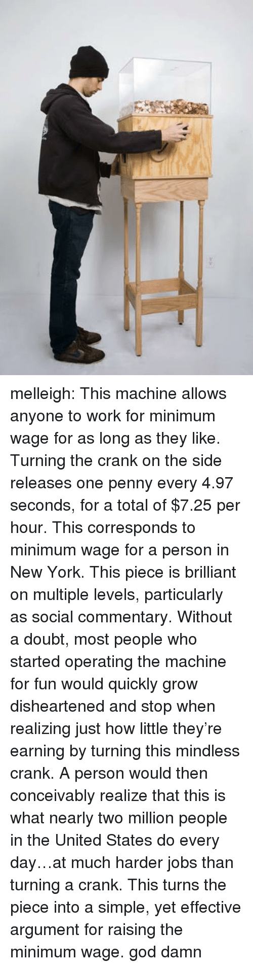 Commentary: melleigh:   This machine allows anyone to work for minimum wage for as long as they like. Turning the crank on the side releases one penny every 4.97 seconds, for a total of $7.25 per hour. This corresponds to minimum wage for a person in New York. This piece is brilliant on multiple levels, particularly as social commentary. Without a doubt, most people who started operating the machine for fun would quicklygrow disheartened and stop when realizing just how little they're earning by turning this mindless crank. A person would then conceivably realize that this is what nearly two million people in the United States do every day…at much harder jobs than turning a crank. This turns the piece into a simple, yet effective argument for raising the minimum wage.  god damn