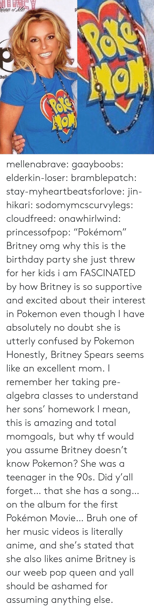 "Anime, Birthday, and Britney Spears: mellenabrave:  gaayboobs:  elderkin-loser:   bramblepatch:   stay-myheartbeatsforlove:  jin-hikari:  sodomymcscurvylegs:  cloudfreed:  onawhirlwind:  princessofpop:  ""Pokémom""  Britney omg why     this is the birthday party she just threw for her kids i am FASCINATED by how Britney is so supportive and excited about their interest in Pokemon even though I have absolutely no doubt she is utterly confused by Pokemon  Honestly, Britney Spears seems like an excellent mom.   I remember her taking pre-algebra classes to understand her sons' homework   I mean, this is amazing and total momgoals, but why tf would you assume Britney doesn't know Pokemon? She was a teenager in the 90s.   Did y'all forget… that she has a song… on the album for the first Pokémon Movie…   Bruh one of her music videos is literally anime, and she's stated that she also likes anime   Britney is our weeb pop queen and yall should be ashamed for assuming anything else."