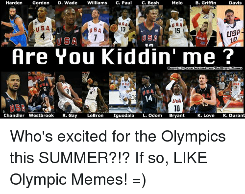 Love, Memes, and Nba: Melo  B. Griffin  Harden  Gordon  D. Wade  Williams  C. Paul  C. Bosh  Davis  USA  USA  USA  USA  USA  Are You Kiddin' me?  Chandler Westbrook  R. Gay  LeBron  Iguodala  L. Odom  Bryant  K. Love K. Durant Who's excited for the Olympics this SUMMER?!? If so, LIKE Olympic Memes! =)