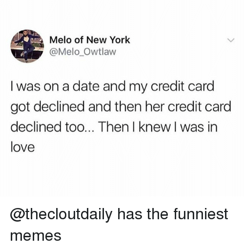 Love, Memes, and New York: Melo of New York  @Melo_Owtlaw  I was on a date and my credit card  got declined and then her credit card  declined too... Then I knew I was in  love @thecloutdaily has the funniest memes