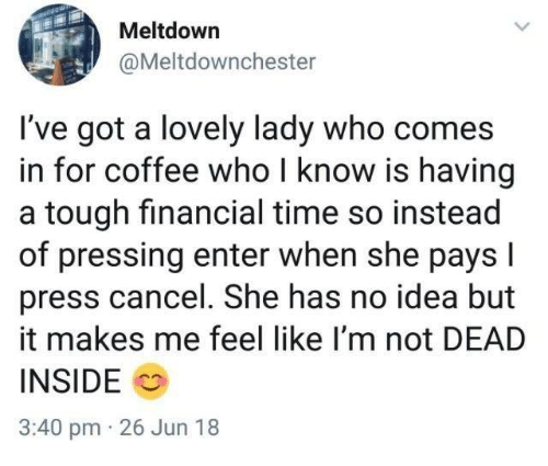 Coffee, Time, and Tough: Meltdowrn  @Meltdownchester  I've got a lovely lady who comes  in for coffee who I know is having  a tough financial time so instead  of pressing enter when she pays l  press cancel. She has no idea but  it makes me feel like I'm not DEAD  INSIDE  3:40 pm 26 Jun 18