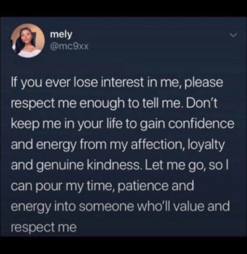 let me go: mely  @mc9xx  If you ever lose interest in me, please  respect me enough to tell me. Don't  keep me in your life to gain confidence  and energy from my affection, loyalty  and genuine kindness. Let me go, so I  can pour my time, patience and  energy into someone who'll value and  respect me