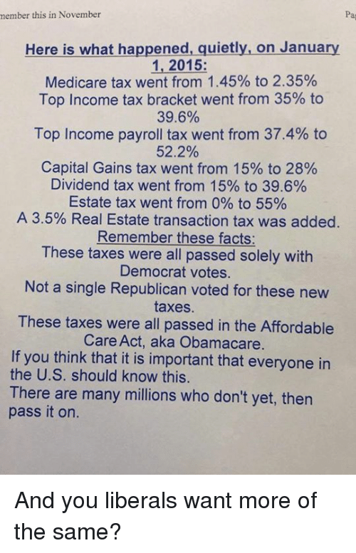 tax bracket: member this in November  Here is what happened, quietly, on January  1, 2015  Medicare tax went from 1.45% to 2.35%  Top Income tax bracket went from 35% to  39.6%  Top Income payroll tax went from 37.4% to  52.2%  Capital Gains tax went from 15% to 28%  Dividend tax went from 15% to 39.6%  Estate tax went from 0% to 55%  A 3.5% Real Estate transaction tax was added  Remember these facts:  These taxes were all passed solely with  Democrat votes.  Not a single Republican voted for these new  taxes.  These taxes were all passed in the Affordable  Care Act, aka Obamacare  If you think that it is important that everyone in  the U.S. should know this.  There are many millions who don't yet, then  pass it on. And you liberals want more of the same?