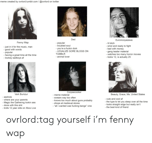 """12 Year: meme created by ovrlord.tumblr.com/@ovrlord on twitter  Ded  Euronicoyazawa  Fenny Wap  popular  - troubled soul  - lil bitch  - smol and ready to fight  bad with money  gang leader material  -watches too many horror movies  - looks 12, is actually 25  - just in it for the music, man  - good with words  - popular  -having a great time all the time  lowkey sadboys af  -you're a fuckin dork  - LEGALIZE GORE BLOGS ON  TUMBLR  - animal lover  Corpsecooker  Vark Bumzur  Beauty, Grace, Ms. United States  -meme material  - Swears way too often  - knows too much about guns probably  - shops at medieval stores  """"all i wanted was fucking bangs"""" vine  asshole  cute and cool af  - where are your parents  Magic the Gathering lookin ass  the type to let you sleep over all the time  - looks straight edge but really isn't  the best kind of friend  - done with this shit  - trolls 12 year olds on Xbox Live ovrlord:tag yourself i'm fenny wap"""