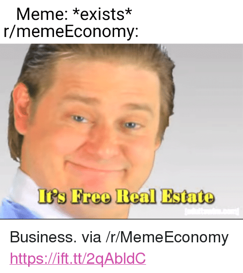 "Meme, Business, and Free: Meme: *exists*  r/memeEconomy:  It's Free Real Estate <p>Business. via /r/MemeEconomy <a href=""https://ift.tt/2qAbldC"">https://ift.tt/2qAbldC</a></p>"