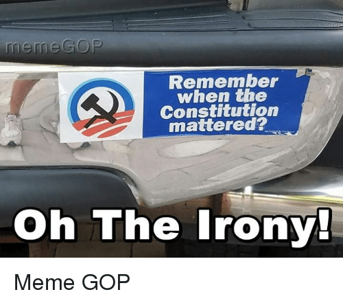 Irony Meme: meme GOP  Remember  when the  Constitution  mattered?  Oh The Irony! Meme GOP