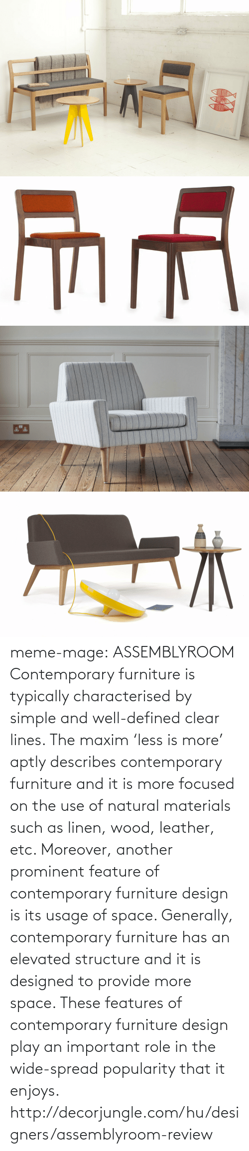 Designers: meme-mage:    ASSEMBLYROOM Contemporary furniture is typically characterised by simple and well-defined clear lines. The maxim 'less is more' aptly describes contemporary furniture and it is more focused on the use of natural materials such as linen, wood, leather, etc. Moreover, another prominent feature of contemporary furniture design is its usage of space. Generally, contemporary furniture has an elevated structure and it is designed to provide more space. These features of contemporary furniture design play an important role in the wide-spread popularity that it enjoys. http://decorjungle.com/hu/designers/assemblyroom-review