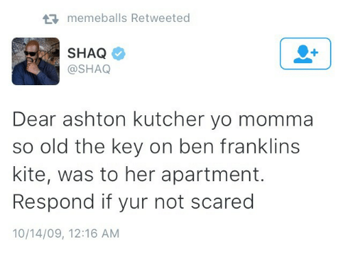 So Old: memeballs Retweeted  SHAQ  @SHAQ  Dear ashton kutcher yo momma  so old the key on ben franklins  kite, was to her apartment.  Respond if yur not scared  10/14/09, 12:16 AM