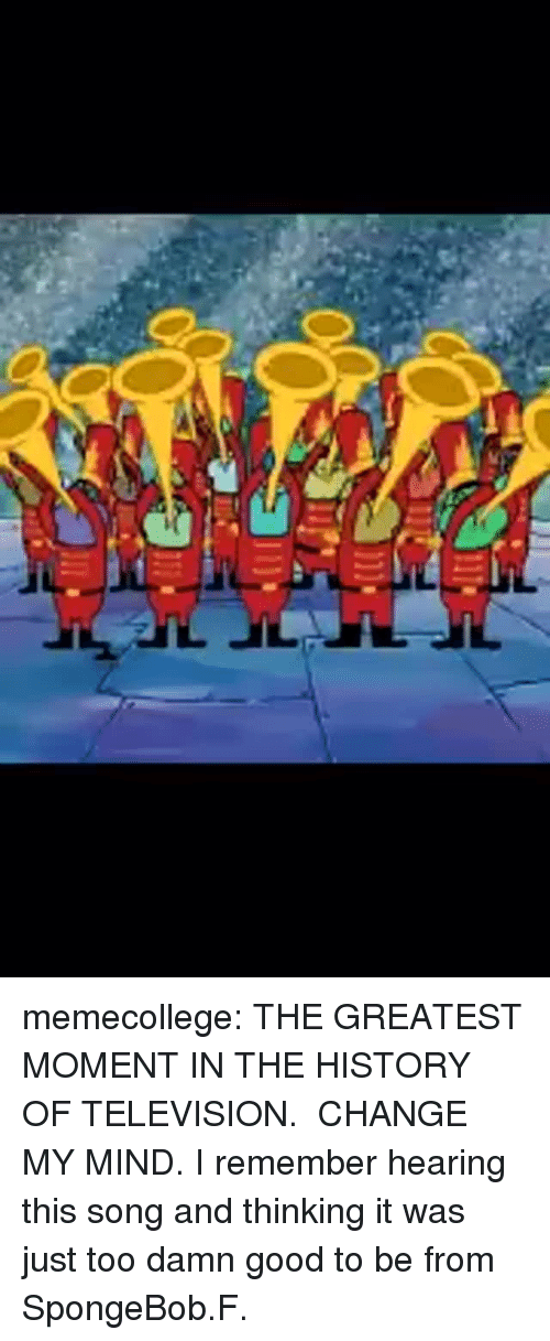 SpongeBob, Tumblr, and Blog: memecollege: THE GREATEST MOMENT IN THE HISTORY OF TELEVISION.  CHANGE MY MIND.   I remember hearing this song and thinking it was just too damn good to be from SpongeBob.F.