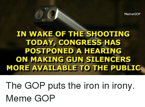 Irony Meme: MemeGOP  IN WAKE OF THE SHOOTING  TODAY CONGRESS HAS  POSTPONED A HEARING  ON MAKING GUN SILENCERS  MORE AVAILABLE TO THE PUBLIG The GOP puts the iron in irony.   Meme GOP