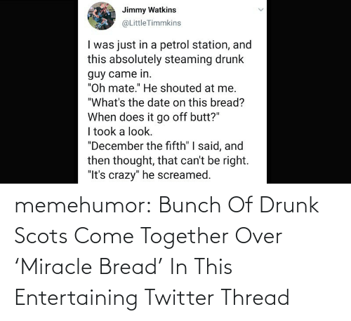 come together: memehumor:  Bunch Of Drunk Scots Come Together Over 'Miracle Bread' In This Entertaining Twitter Thread