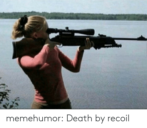 Death: memehumor:  Death by recoil