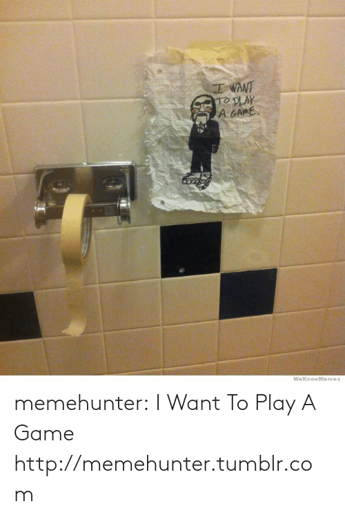 Want To Play A Game: memehunter:  I Want To Play A Game http://memehunter.tumblr.com