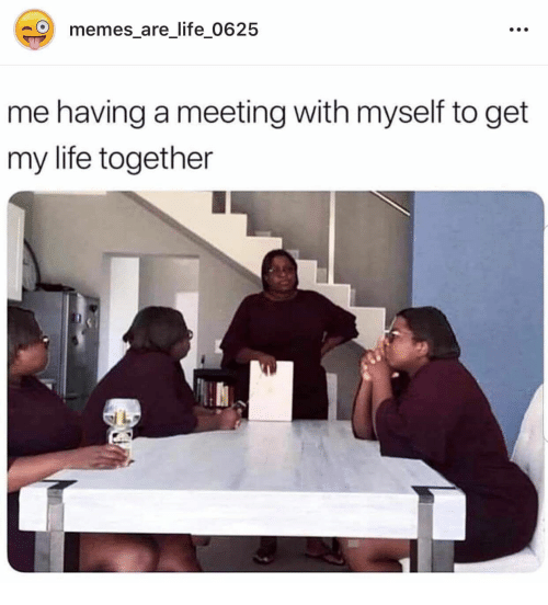 Life, Memes, and Get: memes_are_life_0625  me having a meeting with myself to get  my life together