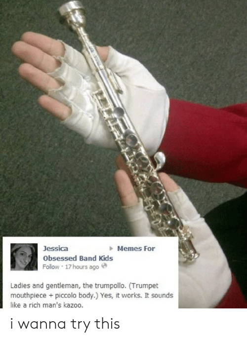 trumpet: Memes For  Jessica  Obsessed Band Kids  Follow 17hours ago  Ladies and gentleman, the trumpollo. (Trumpet  mouthpiece + piccolo body.) Yes, it works. It sounds  like a rich man's kazoo. i wanna try this
