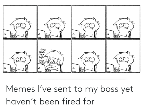 Memes I: Memes I've sent to my boss yet haven't been fired for