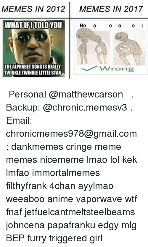 Fnaf: MEMES IN 2012  MEMES IN 2017  WHATIFITOLD YOU  Ho o  0 O  0  THE ALPHABET SONG IS REALLY  TWINKLE TWINKLE LITTLE STAR ★ Personal @matthewcarson_ . Backup: @chronic.memesv3 . Email: chronicmemes978@gmail.com ; dankmemes cringe meme memes nicememe lmao lol kek lmfao immortalmemes filthyfrank 4chan ayylmao weeaboo anime vaporwave wtf fnaf jetfuelcantmeltsteelbeams johncena papafranku edgy mlg BEP furry triggered girl