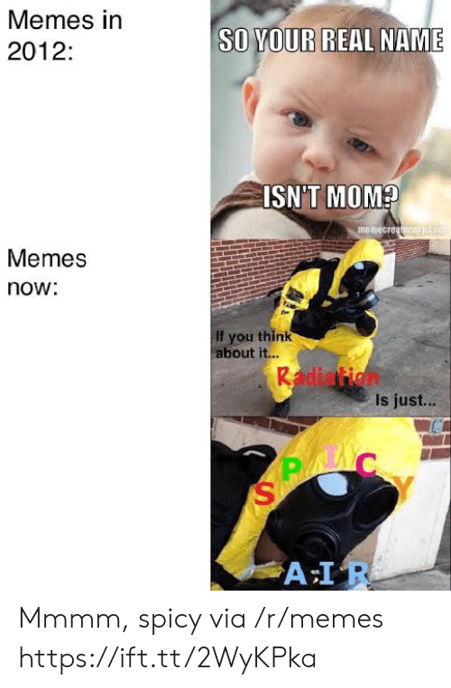 Memes, Spicy, and Mom: Memes in  SO YOUR  REAL NAME  2012:  ISN'T MOM?  memecreatorajco  Memes  now:  If you think  about it...  Radiation  Is just...  A IR Mmmm, spicy via /r/memes https://ift.tt/2WyKPka