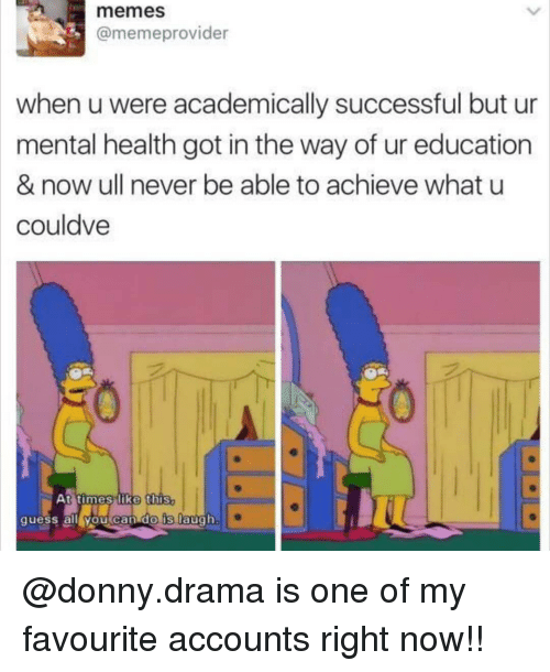 Memes, Never, and What U: memes  @memeprovider  when u were academically successful but ur  mental health got in the way of ur education  & now ull never be able to achieve what u  couldve  At times like this  quess alleYou can do Is laugh @donny.drama is one of my favourite accounts right now!!
