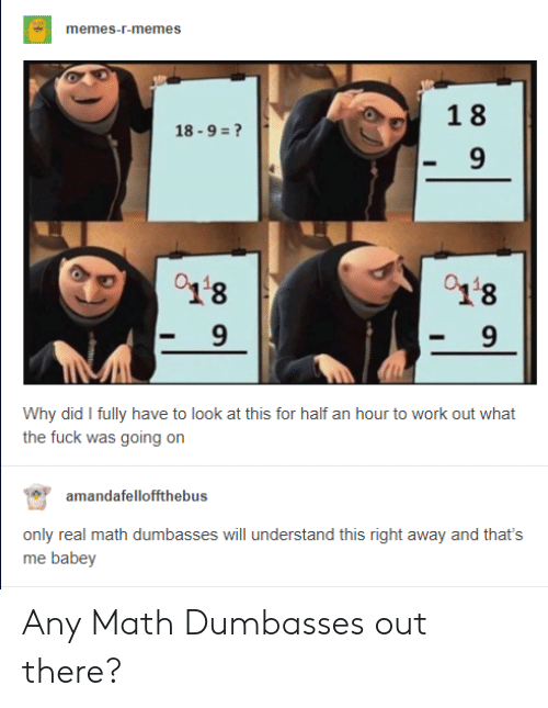 Memes, Work, and Fuck: memes-r-memes  18  9  01'8  9  18  9  Why did I fully have to look at this for half an hour to work out what  the fuck was going on  amandafelloffthebus  me babey Any Math Dumbasses out there?