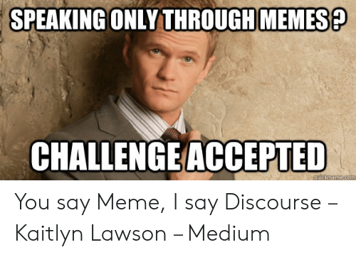 How Do You Say Meme: MEMES?  SPEAKINGONLY THROUGH  CHALLENGE ACCEPTED You say Meme, I say Discourse – Kaitlyn Lawson – Medium
