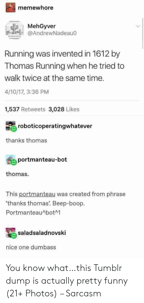 Funny, Tumblr, and Time: memewhore  MehGyver  @AndrewNadeau0  Running was invented in 1612 by  Thomas Running when he tried to  walk twice at the same time.  4/10/17, 3:36 PM  1,537 Retweets 3,028 Likes  roboticoperatingwhatever  thanks thomas  portmanteau-bot  thomas.  This portmanteau was created from phrase  'thanks thomas. Beep-boop  PortmanteauAbotM  saladsaladnovski  nice one dumbass You know what…this Tumblr dump is actually pretty funny (21+ Photos) – Sarcasm