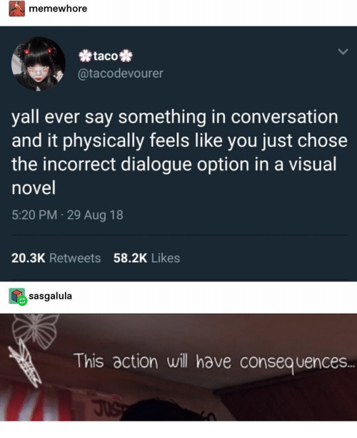 Will, You, and Visual Novel: memewhore  taco  @tacodevourer  yall ever say something in conversation  and it physically feels like you just chose  the incorrect dialogue option in a visual  novel  5:20 PM 29 Aug 18  20.3K Retweets 58.2K Likes  sasgalula  This action will have consequences..  JuS