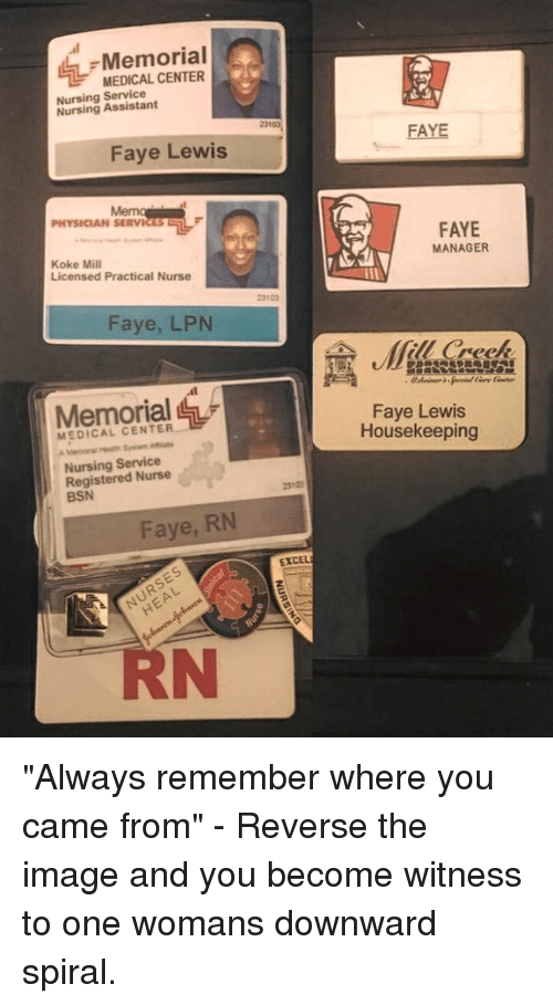 """registered nurse: Memorial  MEDICAL CENTER  Nursing Service  Nursing Assistant  23103  FAYE  Faye Lewis  PHYSICIAN SERVICES  FAYE  MANAGER  Koke Mill  Licensed Practical Nurse  23103  Faye, LPN  (fill Creek  Memorial  Faye Lewis  Housekeeping  MEDICAL CENTER  Nursing Service  Registered Nurse  BSN  2310  Faye, RN  EXCEL  RN """"Always remember where you came from"""" - Reverse the image and you become witness to one womans downward spiral."""