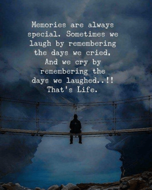 Life, Cry, and Memories: Memories are always  special. Sometimes we  laugh by remembering  the days we cried,  And we cry by  remembering the  days we laughed. .!  That's Life