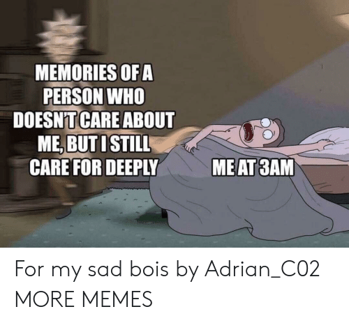 Dank, Memes, and Target: MEMORIES OFA  PERSON WHO  DOESNTCARE ABOUT  ME, BUT ISTILL  CARE FOR DEEPLY  MEAT 3AM For my sad bois by Adrian_C02 MORE MEMES