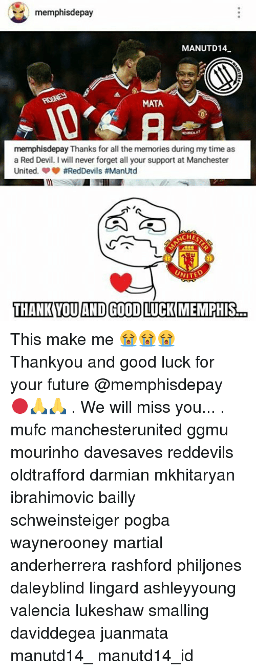 we will miss you: memphisdepay  MANUTD14.  MATA  memphisdepay Thanks for all the memories during my time as  a Red Devil. I will never forget all your support at Manchester  United. #RedDevils #ManUtd  ACHES  THANK YOU AND GOOD LUCK MMEMPHIS  a This make me 😭😭😭 Thankyou and good luck for your future @memphisdepay 🔴🙏🙏 . We will miss you... . mufc manchesterunited ggmu mourinho davesaves reddevils oldtrafford darmian mkhitaryan ibrahimovic bailly schweinsteiger pogba waynerooney martial anderherrera rashford philjones daleyblind lingard ashleyyoung valencia lukeshaw smalling daviddegea juanmata manutd14_ manutd14_id