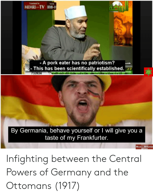 central powers: MEMRI TV NIMI-  -A pork eater has no patriotism?  This has been scientifically established.  JD  732824  By Germania, behave yourself or I will give you a  taste of my Frankfurter.  PRESENTED BY  Mindless Memes  WGWLI Infighting between the Central Powers of Germany and the Ottomans (1917)