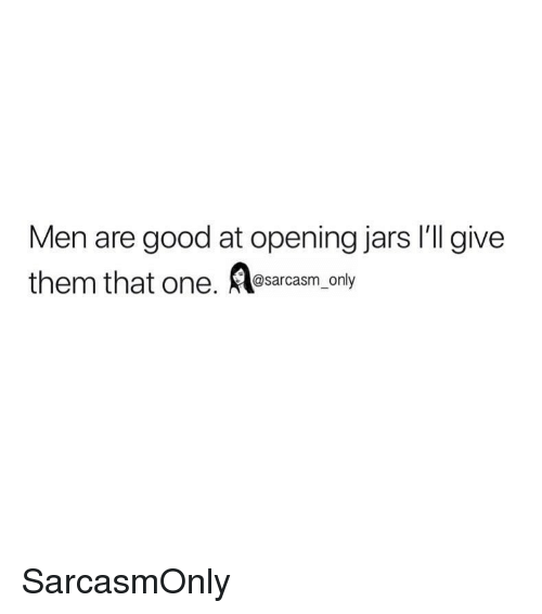 Funny, Memes, and Good: Men are good at opening jars l'll give  them that one. Asarcasm, only SarcasmOnly