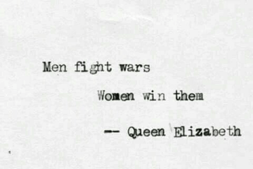 Queen Elizabeth, Queen, and Women: Men fight wars  Women win them  Queen Elizabeth